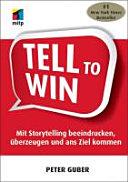 Tell to win: mit Storytelling beeindrucken, überzeugen und ans Ziel ...