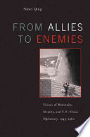 From Allies to Enemies  : Visions of Modernity, Identity, and U.S.-China Diplomacy, 1945-1960
