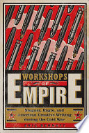 Workshops of Empire  : Stegner, Engle, and American Creative Writing During the Cold War