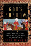 God's Shadow: Sultan Selim, His Ottoman Empire, and the Making of the Modern World Pdf/ePub eBook
