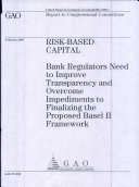Riskbased capital bank regulators need to improve transparency and overcome impediments to finalizing the proposed Basel II framework : report