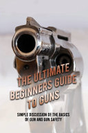 The Ultimate Beginners Guide To Guns