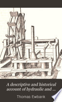 A Descriptive and Historical Account of Hydraulic and Other Machines for Raising Water  Ancient and Modern