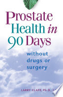 """Prostate Health in 90 Days: Cure Your Prostate Now Without Drugs or Surgery"" by Larry Clapp, Ph.D./J.D."