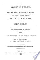 The Destiny of England  Or  Britain s Power the Hope of Israel  Being an Humble Attempt to Shew that the Voice of Prophecy Points Out Great Britain as the Main Instrument to be Employed in the Future Restoration of the Jews to Palestine Book