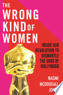 The Wrong Kind of Women, Inside Our Revolution to Dismantle the Gods of Hollywood by Naomi McDougall Jones PDF