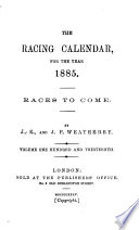 The Racing Calender for the Year 1885  Races to Come  Volume One Hundred and Thirteenth