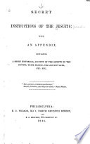 Secret instructions of the Jesuits: with an appendix, containing a short historical account of the Society of the Jesuits, their maxims, the Jesuits' oath, etc. etc