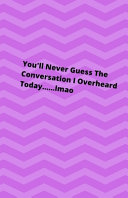 You ll Never Guess the Conversation I Overheard Today            Lmao