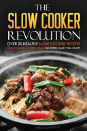 The Slow Cooker Revolution   Over 25 Healthy Slow Cooker Recipes Book