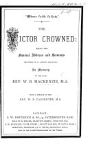 """""""Whose Faith follow."""" The Victor Crowned; being the funeral address and sermons delivered ... in memory of ... W. B. Mackenzie. [By W. Pennefather, D. Wilson, and G. Calthrop.] With a preface by the Rev. W. B. Carpenter"""