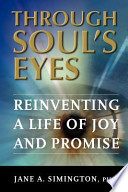 Through Soul's Eyes  : Reinventing a Life of Joy and Promise