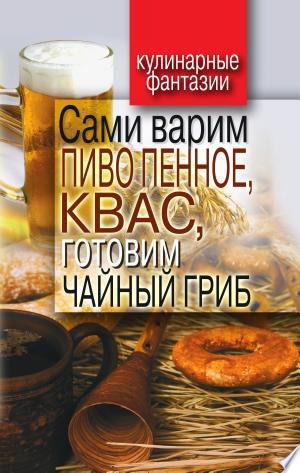 Download Сами варим пиво пенное, квас, готовим чайный гриб Free Books - Get New Books