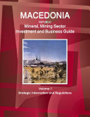 Macedonia Republic Mineral, Mining Sector Investment and Business Guide Volume 1 Strategic Information and Regulations
