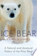 Ice Bear  : A Natural and Unnatural History of the Polar Bear
