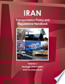 Iran Transportation Policy and Regulations Handbook Volume 1 Strategic Information and Developments Book