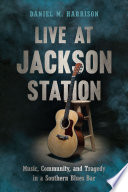Book cover for LIVE AT JACKSON STATION : music, community, and tragedy in a southern blues bar;music, community, and tragedy in a southern blues bar.
