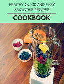 Healthy Quick And Easy Smoothie Recipes Cookbook