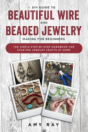DIY Guide to Beautiful Wire and Beaded Jewelry Making for Beginners