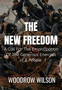 THE NEW FREEDOM A Call For The Emancipation Of The Generous Energies of A People - Woodrow Wilson