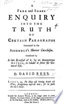A free and sober Enquiry into the truth of certain paragraphs contained in the Assembly's Shorter Catechism. Occasioned by a late revival of it, by an Anonymous Author, to render it fitter for general use