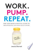 """Work. Pump. Repeat.: The New Mom's Survival Guide to Breastfeeding and Going Back to Work"" by Jessica Shortall"