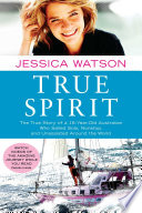 """True Spirit: The True Story of a 16-Year-Old Australian Who Sailed Solo, Nonstop, and Unassisted Around the World"" by Jessica Watson"