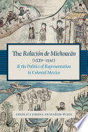 The Relaci  n de Michoac  n  1539 1541  and the Politics of Representation in Colonial Mexico