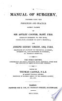 A Manual of Modern Surgery  founded upon the principles and practice lately taught by Sir Astley Cooper Bart      and Joseph Henry Green     Embellished with a portrait of Sir Astley Cooper  Edited by T  Castle   Practical notes selected from a series of lectures