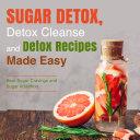 Sugar Detox  Detox Cleanse and Detox Recipes Made Easy  Beat Sugar Cravings and Sugar Addiction