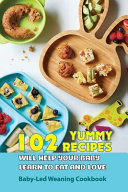 102 Yummy Recipes Will Help Your Baby Learn To Eat And Love  Baby led Weaning Cookbook Book