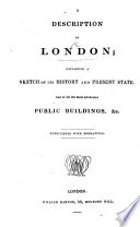 A Description Of London Containing A Sketch Of Its History And Present State And Of All The Most Celebrated Public Buildings With Engravings