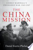 The China Mission  George Marshall s Unfinished War  1945 1947