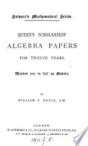 Queen's scholarship algebra papers for twelve years, worked out ... as models