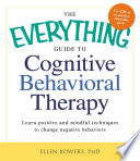 The Everything Guide to Cognitive Behavioral Therapy