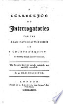 A Collection of Interrogatories for the Examination of Witnesses in Courts of Equity ... The second edition greatly enlarged, carefully corrected. By an Old Solicitor