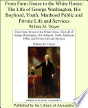 From Farm House to the White House  The Life of George Washington  His Boyhood  Youth  Manhood Public and Private Life and Services