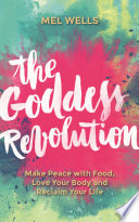 """The Goddess Revolution: Food and Body Freedom for Life"" by Melissa Wells"