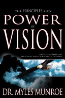 The Principles and Power of Vision  Keys to Achieving Personal and Corporate Destiny