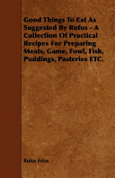 Good Things to Eat as Suggested by Rufus   A Collection of Practical Recipes for Preparing Meats  Game  Fowl  Fish  Puddings  Pasteries Etc
