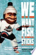 """We Want Fish Sticks: The Bizarre and Infamous Rebranding of the New York Islanders"" by Nicholas Hirshon, Éric Fichaud"