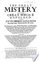 The Great Mistery of the Great Whore Unfolded: and Antichrist's Kingdom Revealed Unto Destruction, Etc