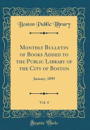 Monthly Bulletin Of Books Added To The Public Library Of The City Of Boston Vol 4