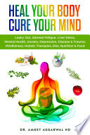 """Heal Your Body, Cure Your Mind: Leaky Gut, Adrenal Fatigue, Liver Detox, Mental Health, Anxiety, Depression, Disease & Trauma. Mindfulness, Holistic Therapies, Diet, Nutrition & Food"" by Dr. Ameet Aggarwal ND"