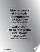 Masterworks of industrial photography. Exhibitions 2018 Mast Foundation-Capolavori della fotografia industriale. Mostre 2018 Fondazione Mast. Ediz. a colori