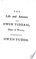 The life and amours of Owen Tideric prince of Wales, otherwise Owen Tudor. First wrote in Fr., now transl