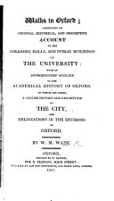 Walks in Oxford; comprising an ... account of the Colleges, Halls and Public Buildings of the University: with an introductory outline of the academical history of Oxford. To which are added, a ... history and description of the City, and delineations in the environs of Oxford
