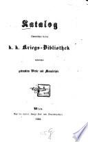 Katalog sämmtlicher in der k. k. Kriegs-Bibliothek befindlichen gedruckten Werke und Manuscripte
