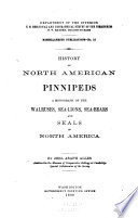History of North American pinnipeds  a monograph of the walruses  sea lions  sea bears and seals of North America  by J A  Allen  1880
