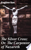 The Silver Cross; Or, The Carpenter of Nazareth